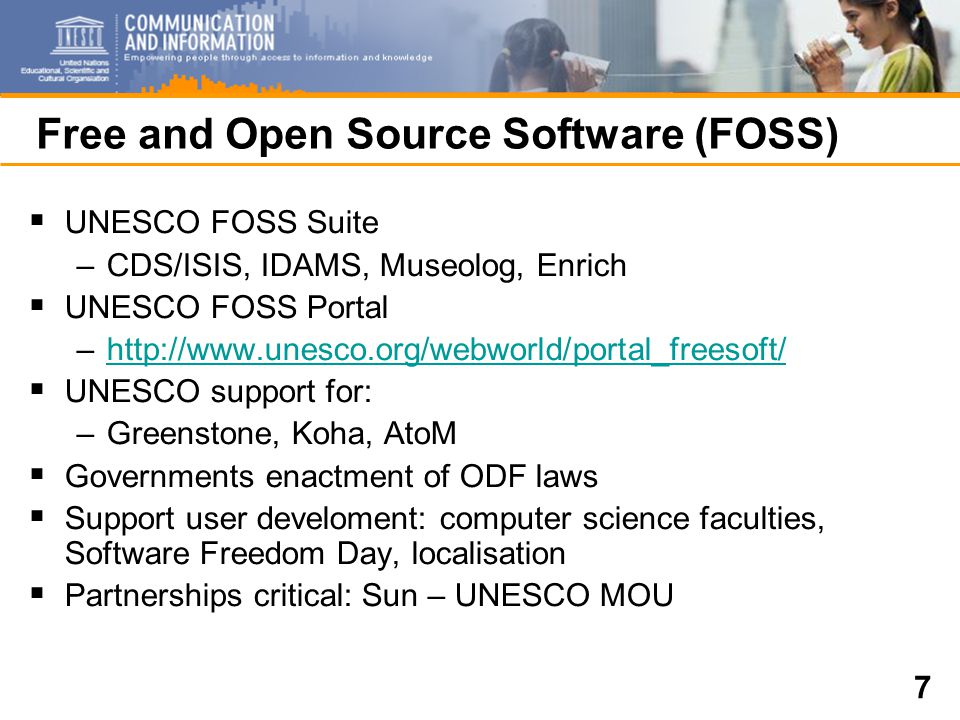 7 Free and Open Source Software (FOSS)  UNESCO FOSS Suite –CDS/ISIS, IDAMS, Museolog, Enrich  UNESCO FOSS Portal –http://www.unesco.org/webworld/portal_freesoft/http://www.unesco.org/webworld/portal_freesoft/  UNESCO support for: –Greenstone, Koha, AtoM  Governments enactment of ODF laws  Support user develoment: computer science faculties, Software Freedom Day, localisation  Partnerships critical: Sun – UNESCO MOU