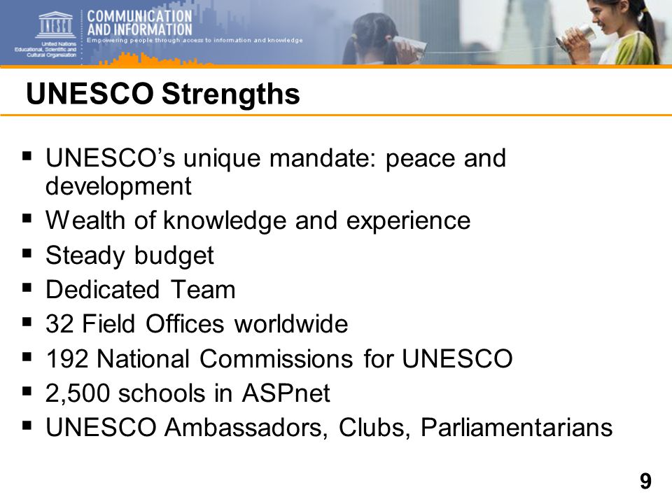 9 UNESCO Strengths  UNESCO's unique mandate: peace and development  Wealth of knowledge and experience  Steady budget  Dedicated Team  32 Field Offices worldwide  192 National Commissions for UNESCO  2,500 schools in ASPnet  UNESCO Ambassadors, Clubs, Parliamentarians