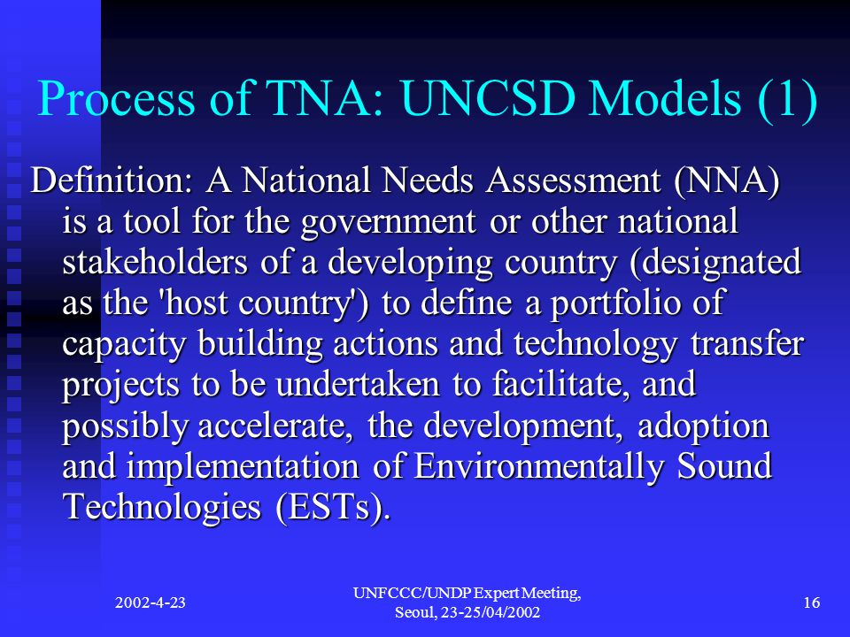 2002-4-23 UNFCCC/UNDP Expert Meeting, Seoul, 23-25/04/2002 16 Process of TNA: UNCSD Models (1) Definition: A National Needs Assessment (NNA) is a tool for the government or other national stakeholders of a developing country (designated as the host country ) to define a portfolio of capacity building actions and technology transfer projects to be undertaken to facilitate, and possibly accelerate, the development, adoption and implementation of Environmentally Sound Technologies (ESTs).