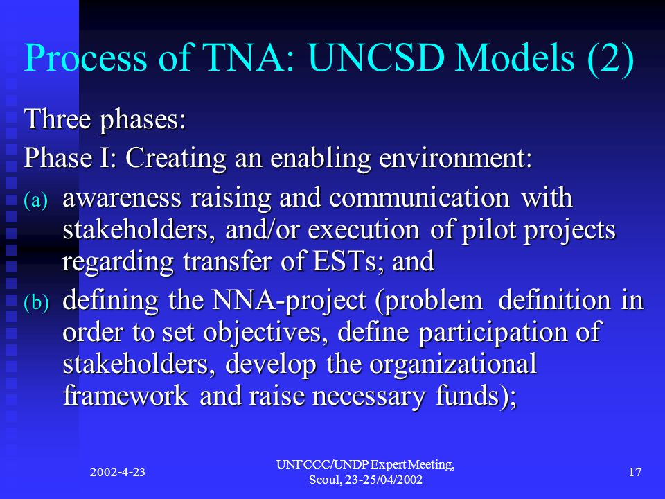 2002-4-23 UNFCCC/UNDP Expert Meeting, Seoul, 23-25/04/2002 17 Process of TNA: UNCSD Models (2) Three phases: Phase I: Creating an enabling environment: (a) awareness raising and communication with stakeholders, and/or execution of pilot projects regarding transfer of ESTs; and (b) defining the NNA-project (problem definition in order to set objectives, define participation of stakeholders, develop the organizational framework and raise necessary funds);