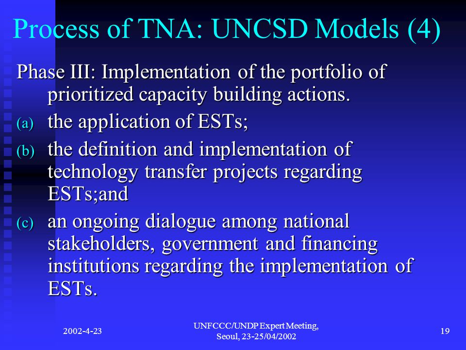 2002-4-23 UNFCCC/UNDP Expert Meeting, Seoul, 23-25/04/2002 19 Process of TNA: UNCSD Models (4) Phase III: Implementation of the portfolio of prioritized capacity building actions.