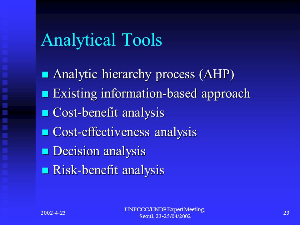 2002-4-23 UNFCCC/UNDP Expert Meeting, Seoul, 23-25/04/2002 23 Analytical Tools Analytic hierarchy process (AHP) Analytic hierarchy process (AHP) Existing information-based approach Existing information-based approach Cost-benefit analysis Cost-benefit analysis Cost-effectiveness analysis Cost-effectiveness analysis Decision analysis Decision analysis Risk-benefit analysis Risk-benefit analysis