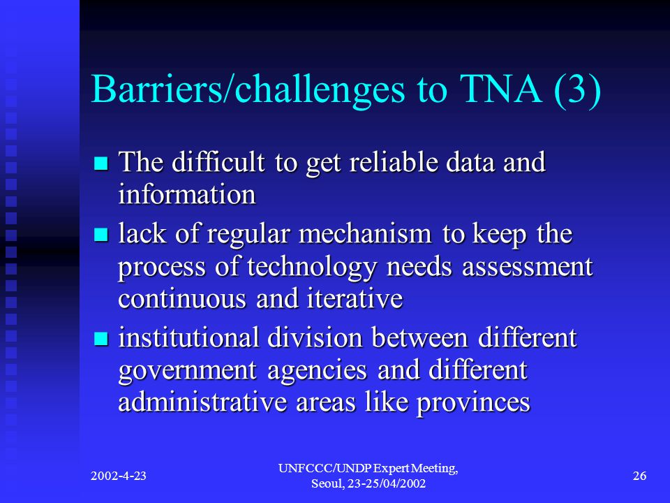 2002-4-23 UNFCCC/UNDP Expert Meeting, Seoul, 23-25/04/2002 26 Barriers/challenges to TNA (3) The difficult to get reliable data and information The difficult to get reliable data and information lack of regular mechanism to keep the process of technology needs assessment continuous and iterative lack of regular mechanism to keep the process of technology needs assessment continuous and iterative institutional division between different government agencies and different administrative areas like provinces institutional division between different government agencies and different administrative areas like provinces