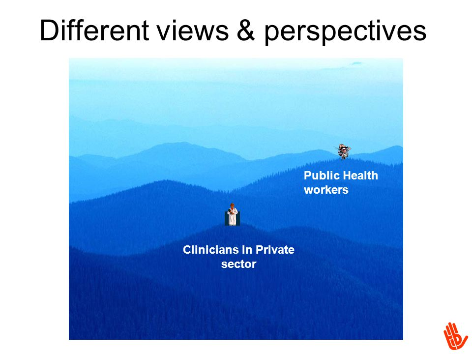 Different views & perspectives Public Health workers Clinicians In Private sector