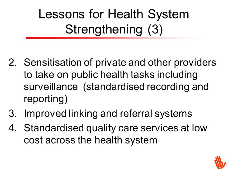 Lessons for Health System Strengthening (3) 2.Sensitisation of private and other providers to take on public health tasks including surveillance (standardised recording and reporting) 3.Improved linking and referral systems 4.Standardised quality care services at low cost across the health system