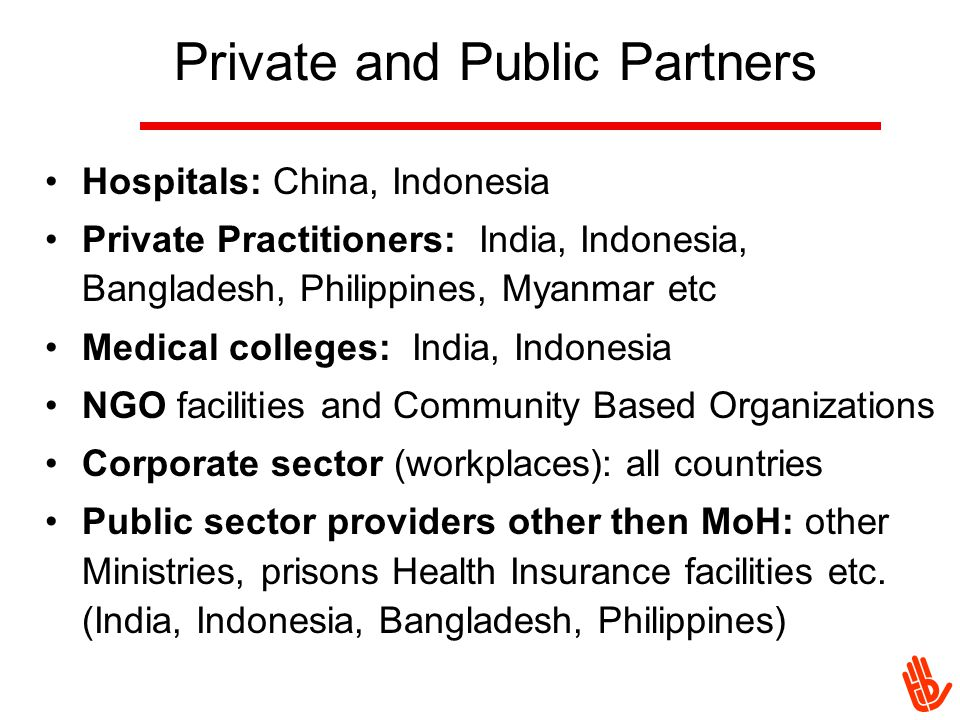 Private and Public Partners Hospitals: China, Indonesia Private Practitioners: India, Indonesia, Bangladesh, Philippines, Myanmar etc Medical colleges: India, Indonesia NGO facilities and Community Based Organizations Corporate sector (workplaces): all countries Public sector providers other then MoH: other Ministries, prisons Health Insurance facilities etc.