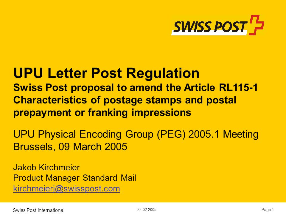 22.02.2005 Swiss Post International Page 1 UPU Letter Post Regulation Swiss Post proposal to amend the Article RL115-1 Characteristics of postage stamps and postal prepayment or franking impressions UPU Physical Encoding Group (PEG) 2005.1 Meeting Brussels, 09 March 2005 Jakob Kirchmeier Product Manager Standard Mail kirchmeierj@swisspost.com