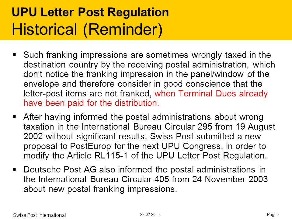 22.02.2005 Swiss Post International Page 3 UPU Letter Post Regulation Historical (Reminder)  Such franking impressions are sometimes wrongly taxed in the destination country by the receiving postal administration, which don't notice the franking impression in the panel/window of the envelope and therefore consider in good conscience that the letter-post items are not franked, when Terminal Dues already have been paid for the distribution.