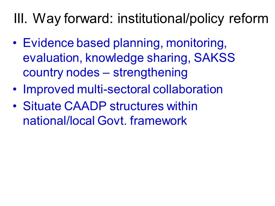 Evidence based planning, monitoring, evaluation, knowledge sharing, SAKSS country nodes – strengthening Improved multi-sectoral collaboration Situate CAADP structures within national/local Govt.
