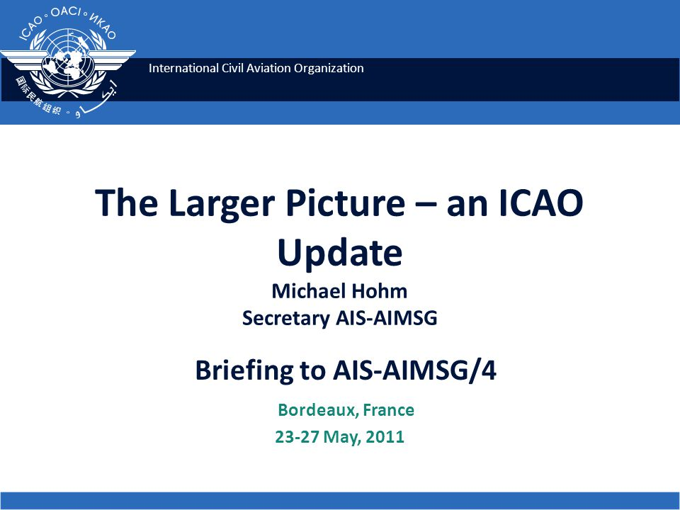 International Civil Aviation Organization The Larger Picture – an ICAO Update Michael Hohm Secretary AIS-AIMSG Briefing to AIS-AIMSG/4 Bordeaux, Franc