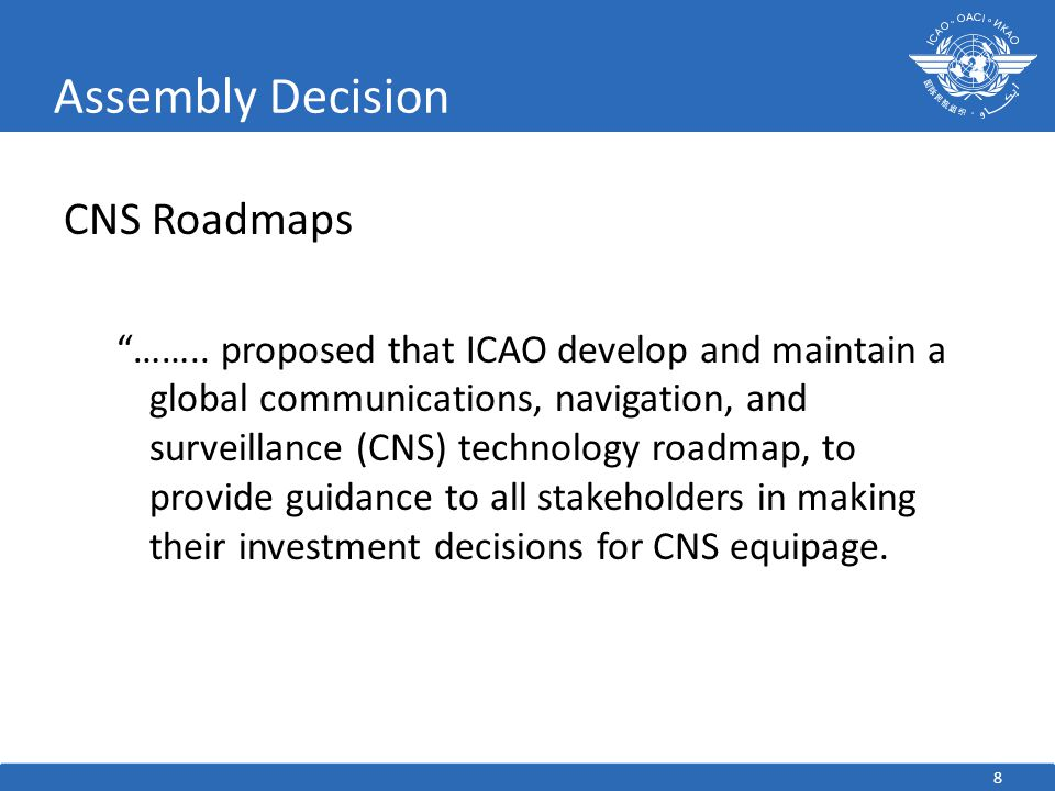 "8 Assembly Decision CNS Roadmaps ""…….. proposed that ICAO develop and maintain a global communications, navigation, and surveillance (CNS) technology"