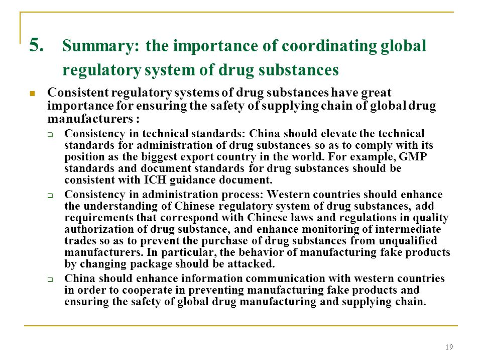 19 5. Summary: the importance of coordinating global regulatory system of drug substances Consistent regulatory systems of drug substances have great