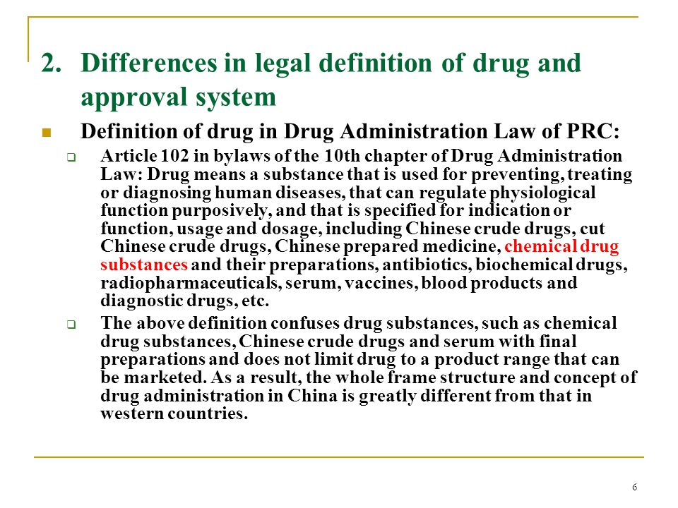 6 2. Differences in legal definition of drug and approval system Definition of drug in Drug Administration Law of PRC:  Article 102 in bylaws of the
