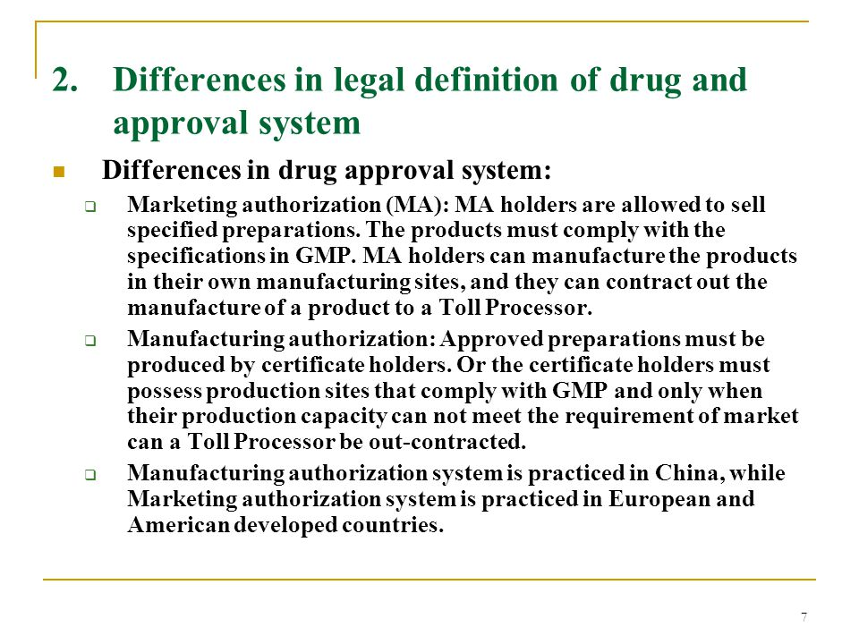 7 2. Differences in legal definition of drug and approval system Differences in drug approval system:  Marketing authorization (MA): MA holders are a