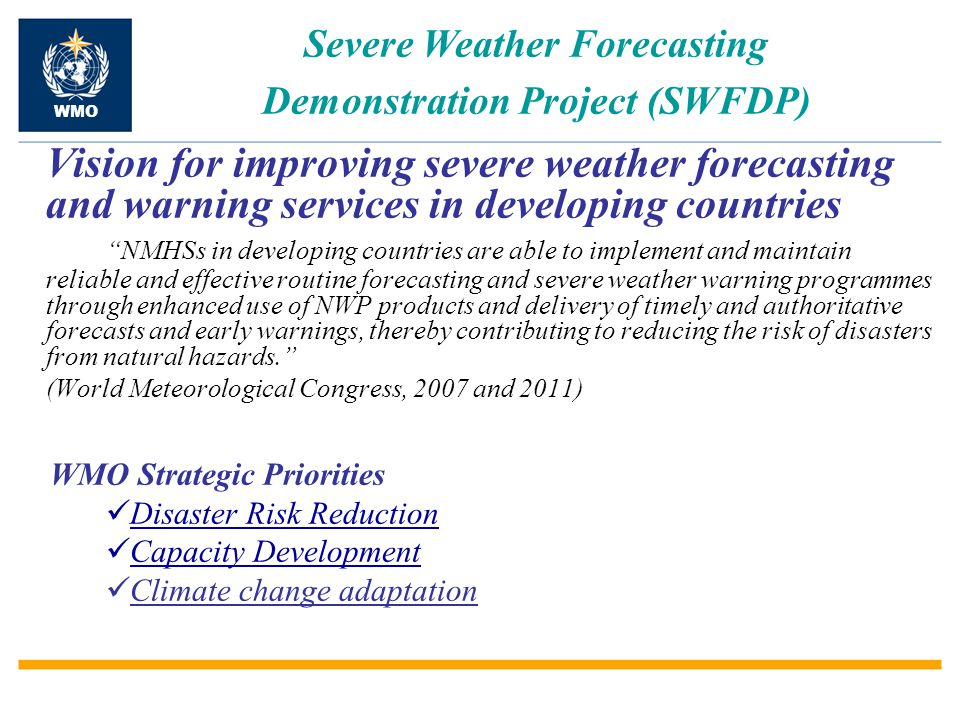 Severe Weather Forecasting Demonstration Project (SWFDP) WMO Vision for improving severe weather forecasting and warning services in developing countries NMHSs in developing countries are able to implement and maintain reliable and effective routine forecasting and severe weather warning programmes through enhanced use of NWP products and delivery of timely and authoritative forecasts and early warnings, thereby contributing to reducing the risk of disasters from natural hazards. (World Meteorological Congress, 2007 and 2011) WMO Strategic Priorities Disaster Risk Reduction Capacity Development Climate change adaptation