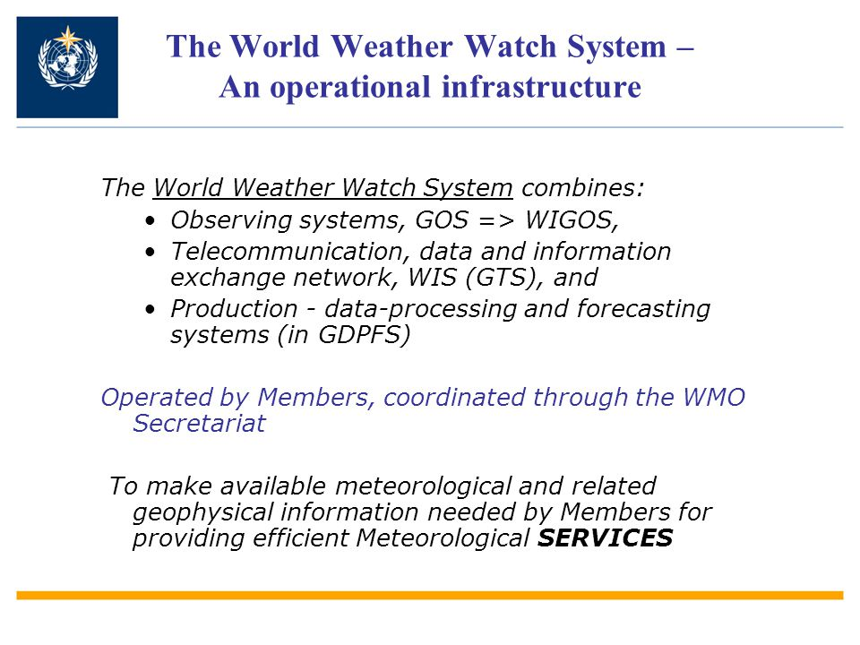 The World Weather Watch System – An operational infrastructure The World Weather Watch System combines: Observing systems, GOS => WIGOS, Telecommunication, data and information exchange network, WIS (GTS), and Production - data-processing and forecasting systems (in GDPFS) Operated by Members, coordinated through the WMO Secretariat To make available meteorological and related geophysical information needed by Members for providing efficient Meteorological SERVICES