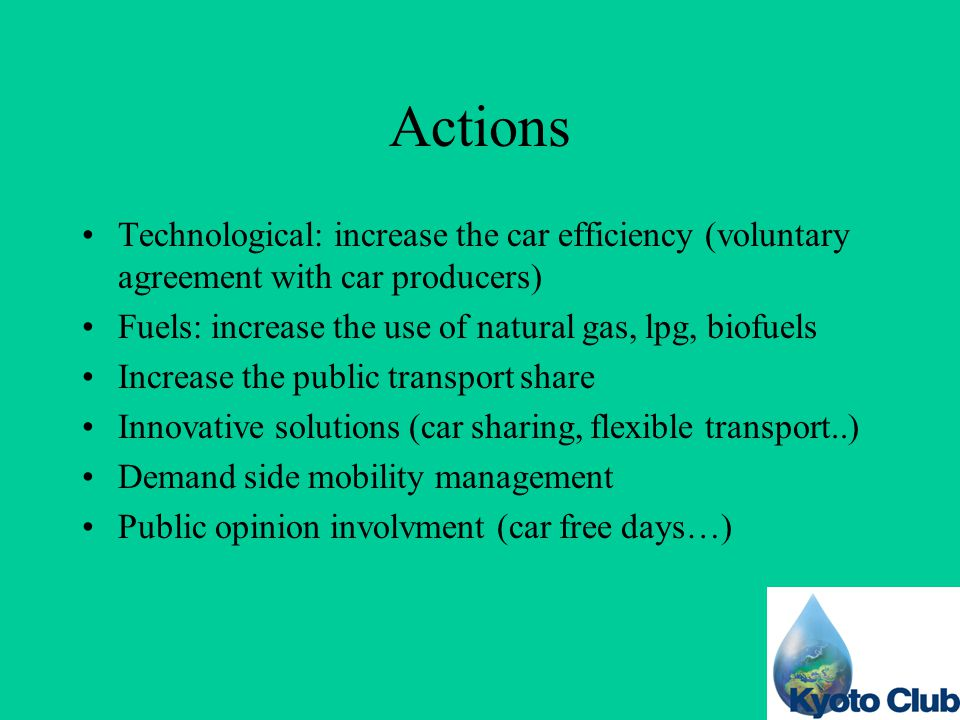 Actions Technological: increase the car efficiency (voluntary agreement with car producers) Fuels: increase the use of natural gas, lpg, biofuels Increase the public transport share Innovative solutions (car sharing, flexible transport..) Demand side mobility management Public opinion involvment (car free days…)