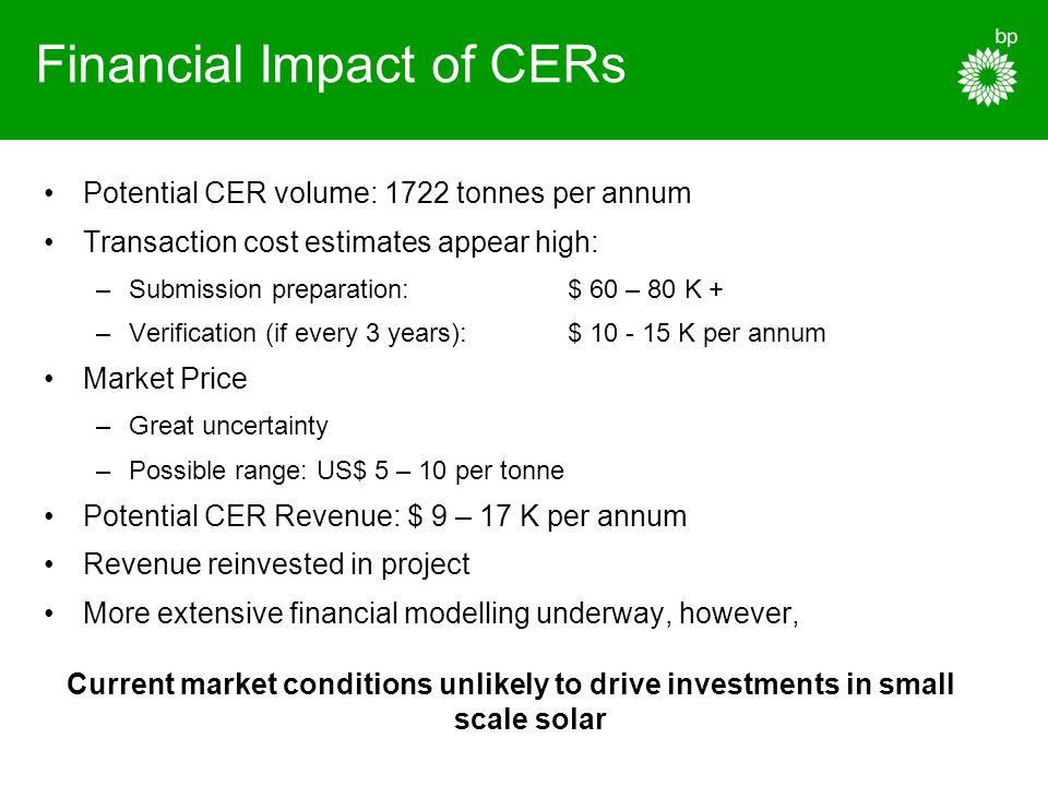 Financial Impact of CERs Potential CER volume: 1722 tonnes per annum Transaction cost estimates appear high: –Submission preparation: $ 60 – 80 K + –Verification (if every 3 years):$ 10 - 15 K per annum Market Price –Great uncertainty –Possible range: US$ 5 – 10 per tonne Potential CER Revenue: $ 9 – 17 K per annum Revenue reinvested in project More extensive financial modelling underway, however, Current market conditions unlikely to drive investments in small scale solar