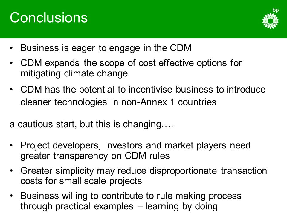 Conclusions Business is eager to engage in the CDM CDM expands the scope of cost effective options for mitigating climate change CDM has the potential to incentivise business to introduce cleaner technologies in non-Annex 1 countries a cautious start, but this is changing….