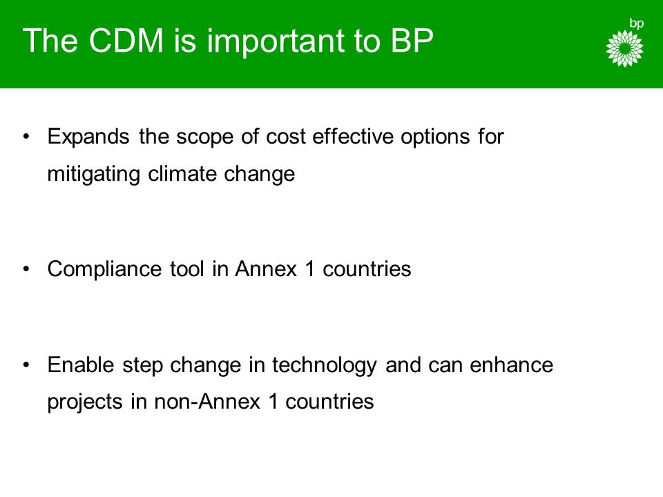 The CDM is important to BP Expands the scope of cost effective options for mitigating climate change Compliance tool in Annex 1 countries Enable step change in technology and can enhance projects in non-Annex 1 countries