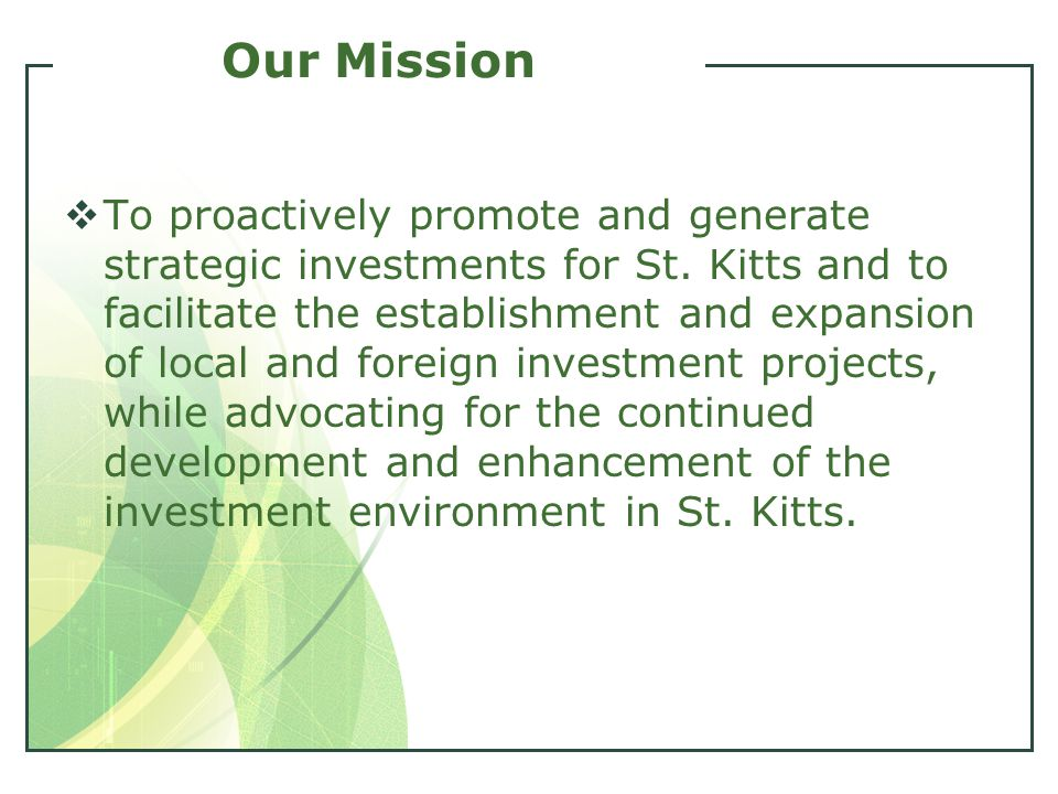 Our Mission  To proactively promote and generate strategic investments for St. Kitts and to facilitate the establishment and expansion of local and f
