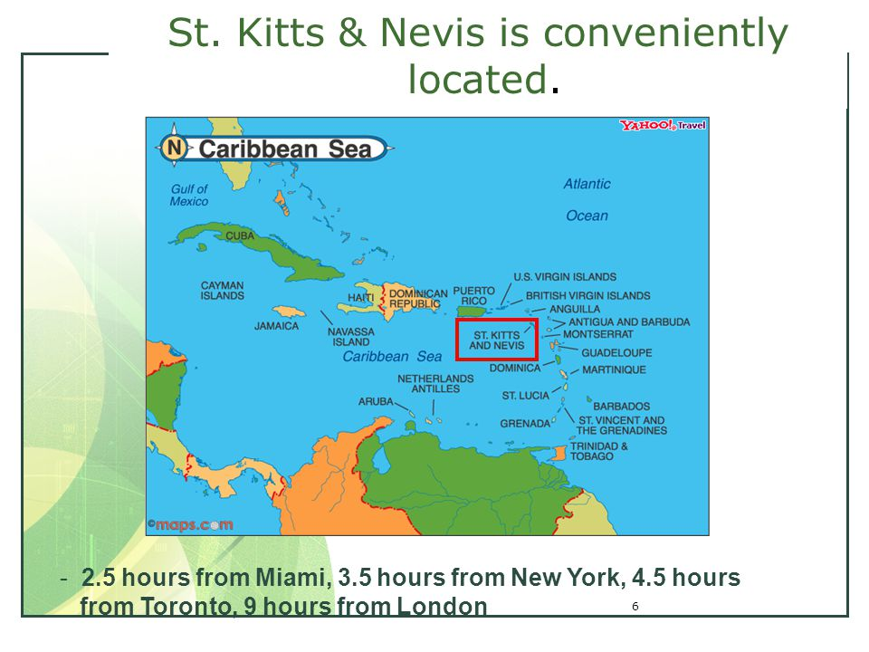 6 St. Kitts & Nevis is conveniently located. - 2.5 hours from Miami, 3.5 hours from New York, 4.5 hours from Toronto, 9 hours from London