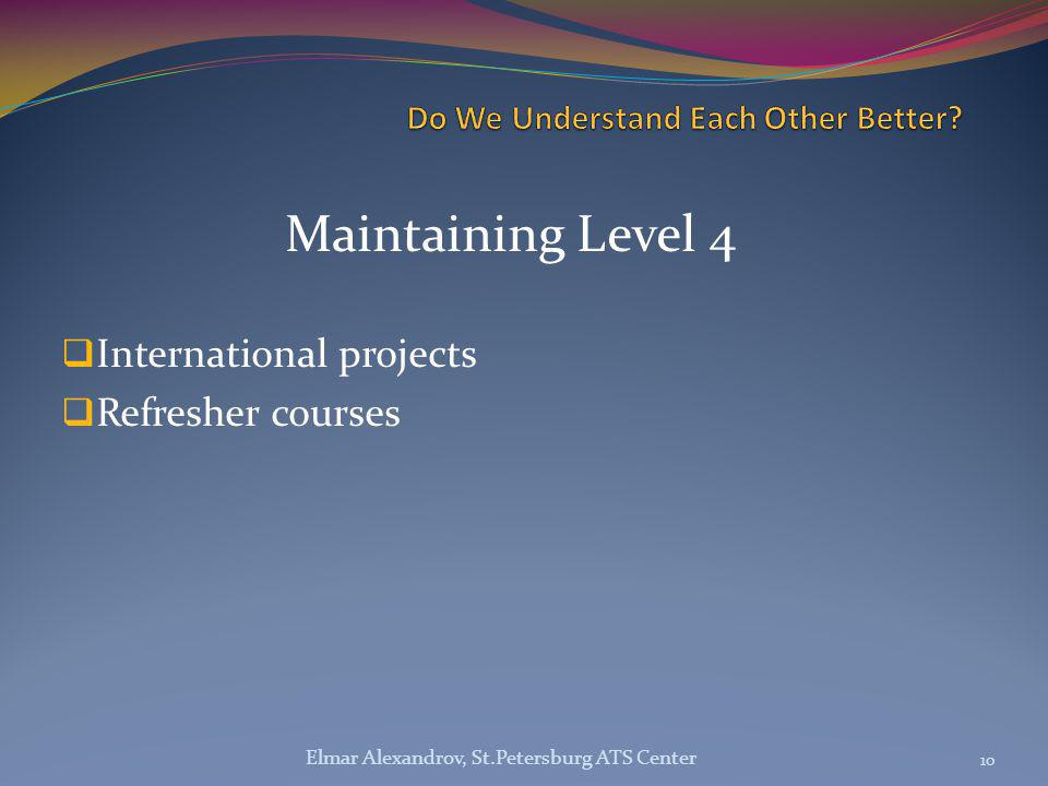 Maintaining Level 4  International projects  Refresher courses 10 Elmar Alexandrov, St.Petersburg ATS Center