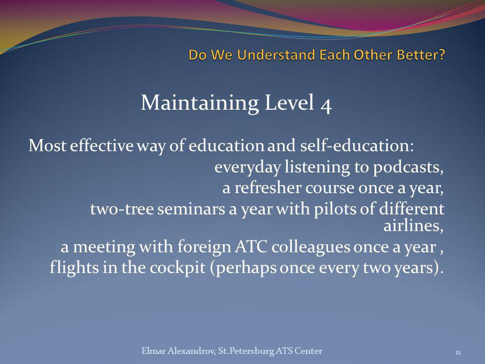 Maintaining Level 4 Most effective way of education and self-education: everyday listening to podcasts, a refresher course once a year, two-tree seminars a year with pilots of different airlines, a meeting with foreign ATC colleagues once a year, flights in the cockpit (perhaps once every two years).