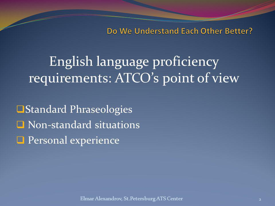 English language proficiency requirements: ATCO's point of view  Standard Phraseologies  Non-standard situations  Personal experience 2 Elmar Alexandrov, St.Petersburg ATS Center