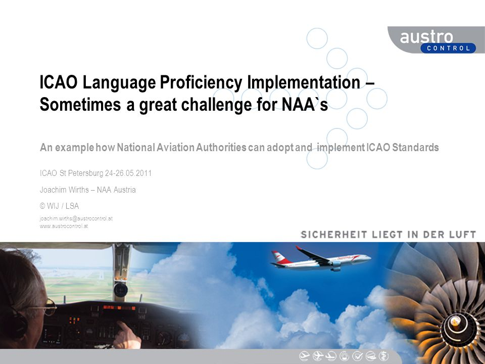 DIESER TEXT DIENT DER NAVIGATION ICAO Language Proficiency Implementation – Sometimes a great challenge for NAA`s An example how National Aviation Authorities can adopt and implement ICAO Standards ICAO St Petersburg 24-26.05.2011 Joachim Wirths – NAA Austria © WIJ / LSA joachim.wirths@austrocontrol.at www.austrocontrol.at