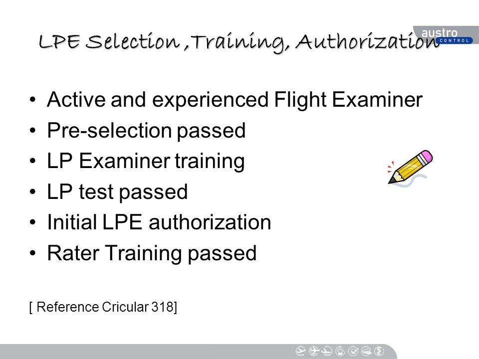 LPE Selection,Training, Authorization Active and experienced Flight Examiner Pre-selection passed LP Examiner training LP test passed Initial LPE authorization Rater Training passed [ Reference Cricular 318]