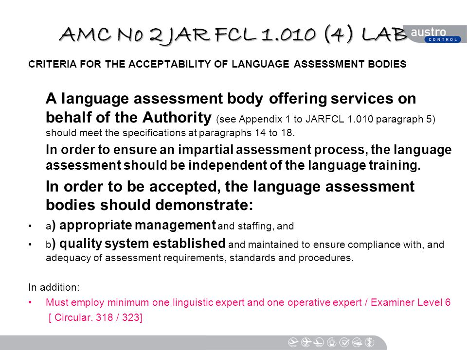 AMC No 2 JAR FCL 1.010 (4) LAB CRITERIA FOR THE ACCEPTABILITY OF LANGUAGE ASSESSMENT BODIES A language assessment body offering services on behalf of the Authority (see Appendix 1 to JARFCL 1.010 paragraph 5) should meet the specifications at paragraphs 14 to 18.