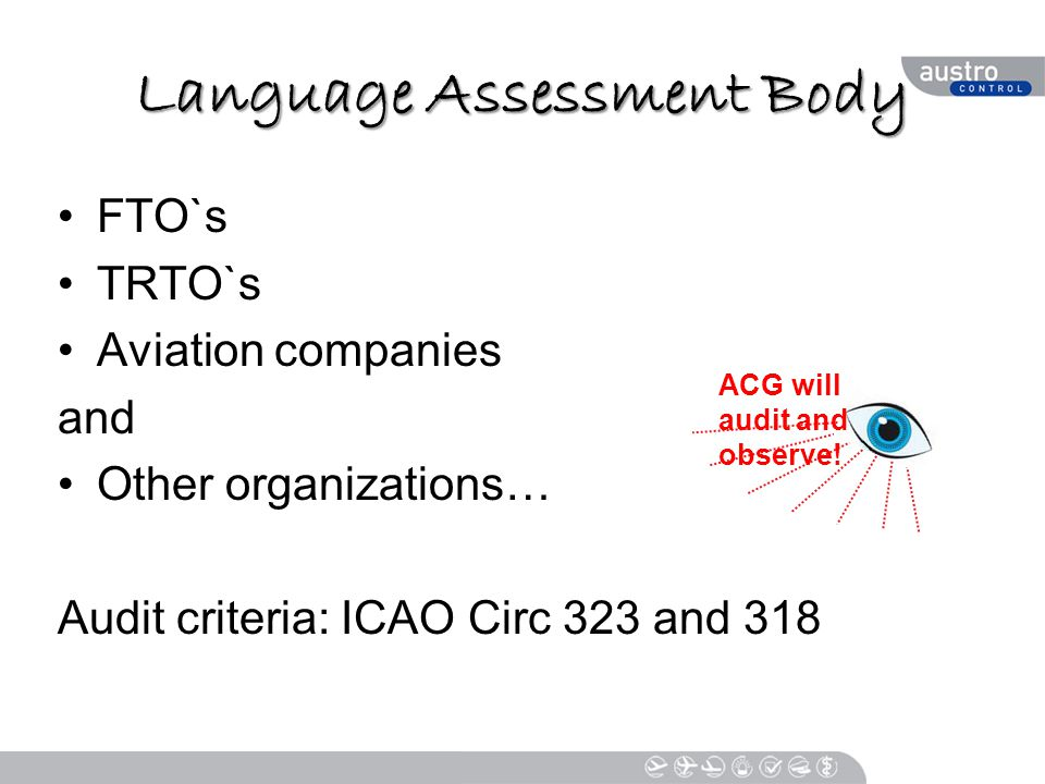 Language Assessment Body FTO`s TRTO`s Aviation companies and Other organizations… Audit criteria: ICAO Circ 323 and 318 ACG will audit and observe!