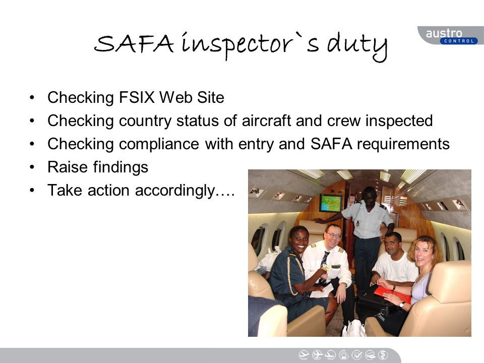 SAFA inspector`s duty Checking FSIX Web Site Checking country status of aircraft and crew inspected Checking compliance with entry and SAFA requirements Raise findings Take action accordingly….
