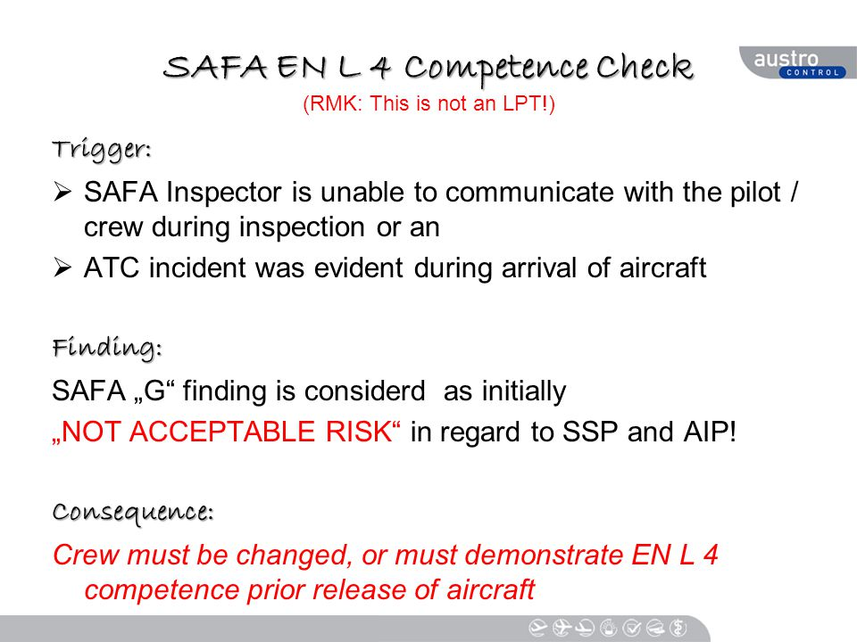 """SAFA EN L 4 Competence Check SAFA EN L 4 Competence Check (RMK: This is not an LPT!) Trigger:  SAFA Inspector is unable to communicate with the pilot / crew during inspection or an  ATC incident was evident during arrival of aircraftFinding: SAFA """"G finding is considerd as initially """"NOT ACCEPTABLE RISK in regard to SSP and AIP!Consequence: Crew must be changed, or must demonstrate EN L 4 competence prior release of aircraft"""