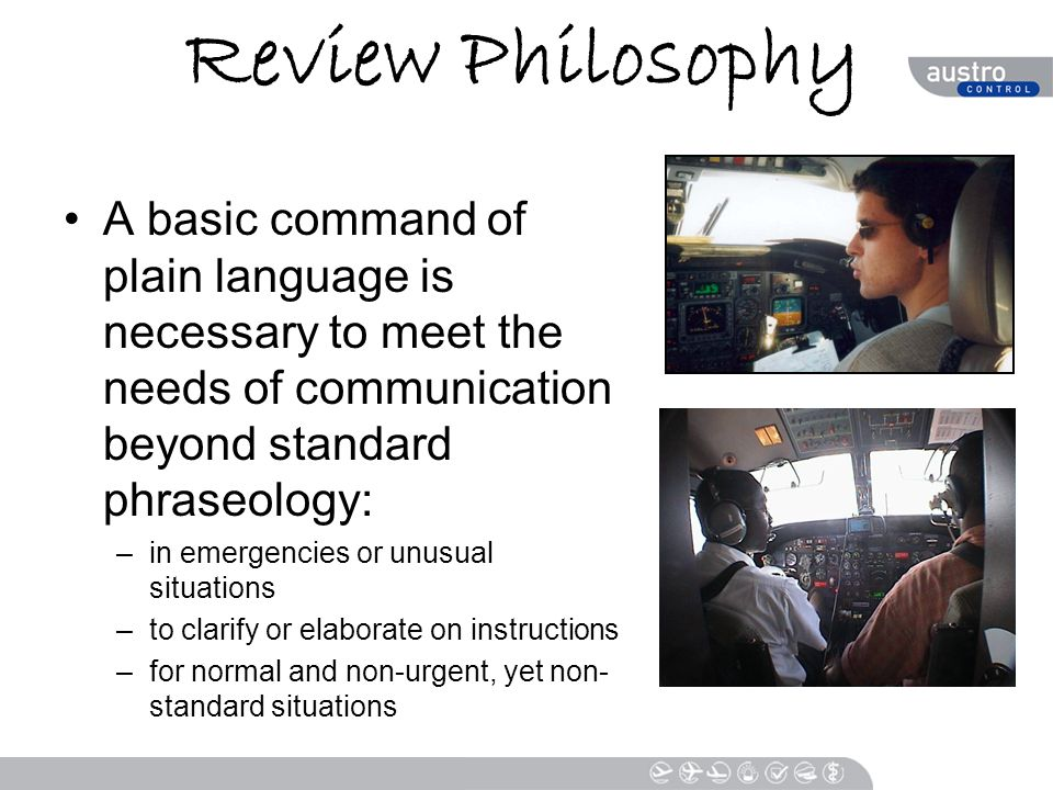Review Philosophy A basic command of plain language is necessary to meet the needs of communication beyond standard phraseology: –in emergencies or unusual situations –to clarify or elaborate on instructions –for normal and non-urgent, yet non- standard situations