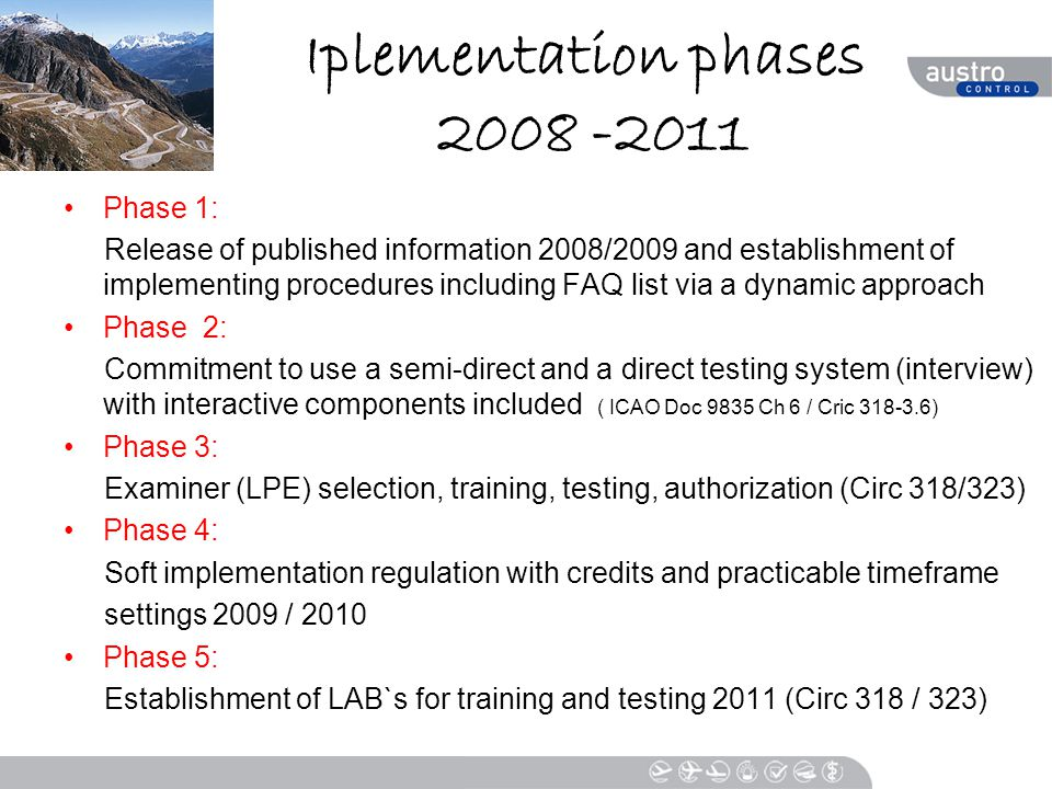 Iplementation phases 2008 -2011 Phase 1: Release of published information 2008/2009 and establishment of implementing procedures including FAQ list via a dynamic approach Phase 2: Commitment to use a semi-direct and a direct testing system (interview) with interactive components included ( ICAO Doc 9835 Ch 6 / Cric 318-3.6) Phase 3: Examiner (LPE) selection, training, testing, authorization (Circ 318/323) Phase 4: Soft implementation regulation with credits and practicable timeframe settings 2009 / 2010 Phase 5: Establishment of LAB`s for training and testing 2011 (Circ 318 / 323)