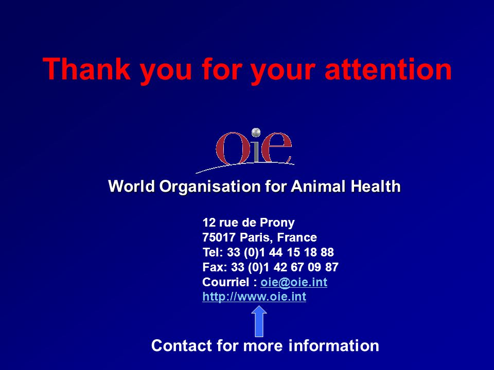 Thank you for your attention World Organisation for Animal Health 12 rue de Prony 75017 Paris, France Tel: 33 (0)1 44 15 18 88 Fax: 33 (0)1 42 67 09 8