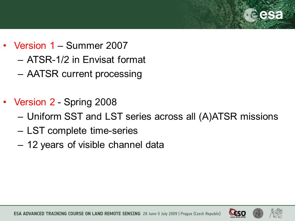 Version 1 – Summer 2007 –ATSR-1/2 in Envisat format –AATSR current processing Version 2 - Spring 2008 –Uniform SST and LST series across all (A)ATSR missions –LST complete time-series –12 years of visible channel data