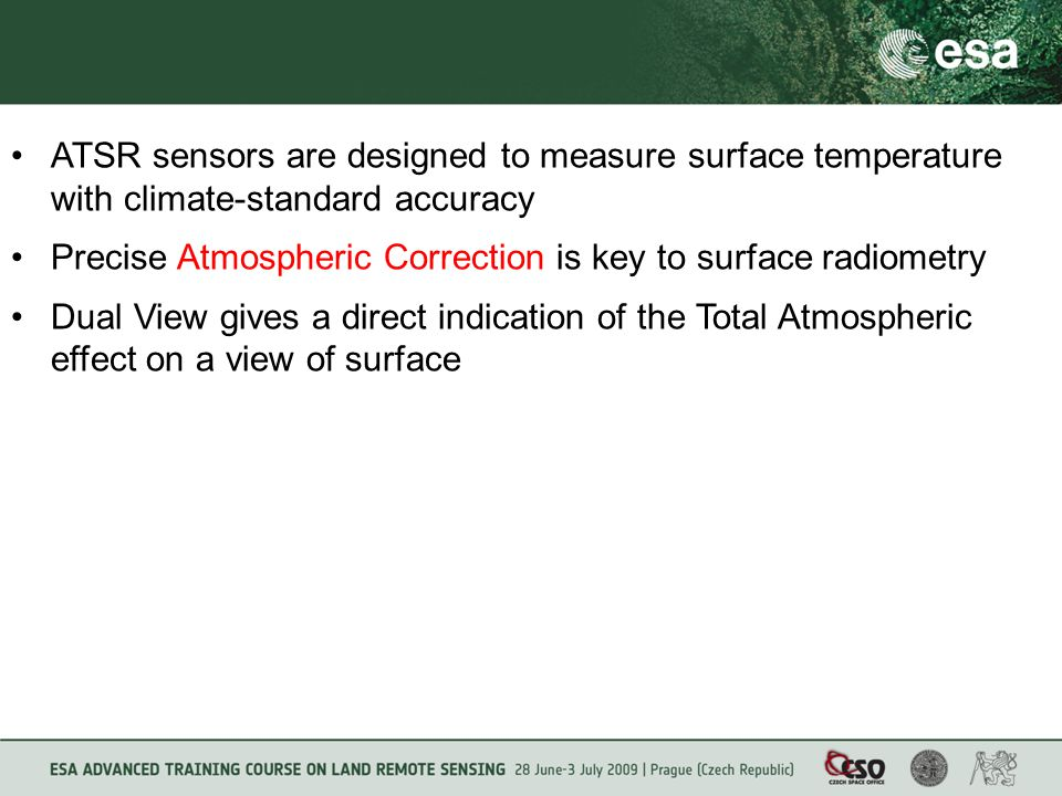 ATSR sensors are designed to measure surface temperature with climate-standard accuracy Precise Atmospheric Correction is key to surface radiometry Dual View gives a direct indication of the Total Atmospheric effect on a view of surface
