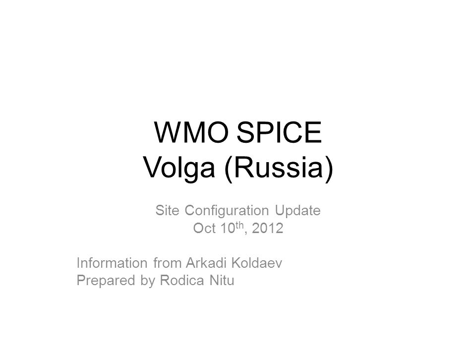 WMO SPICE Volga (Russia) Site Configuration Update Oct 10 th, 2012 Information from Arkadi Koldaev Prepared by Rodica Nitu