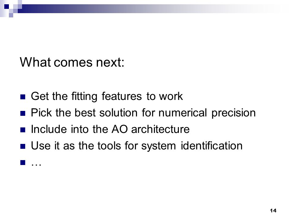 14 What comes next: Get the fitting features to work Pick the best solution for numerical precision Include into the AO architecture Use it as the tools for system identification …