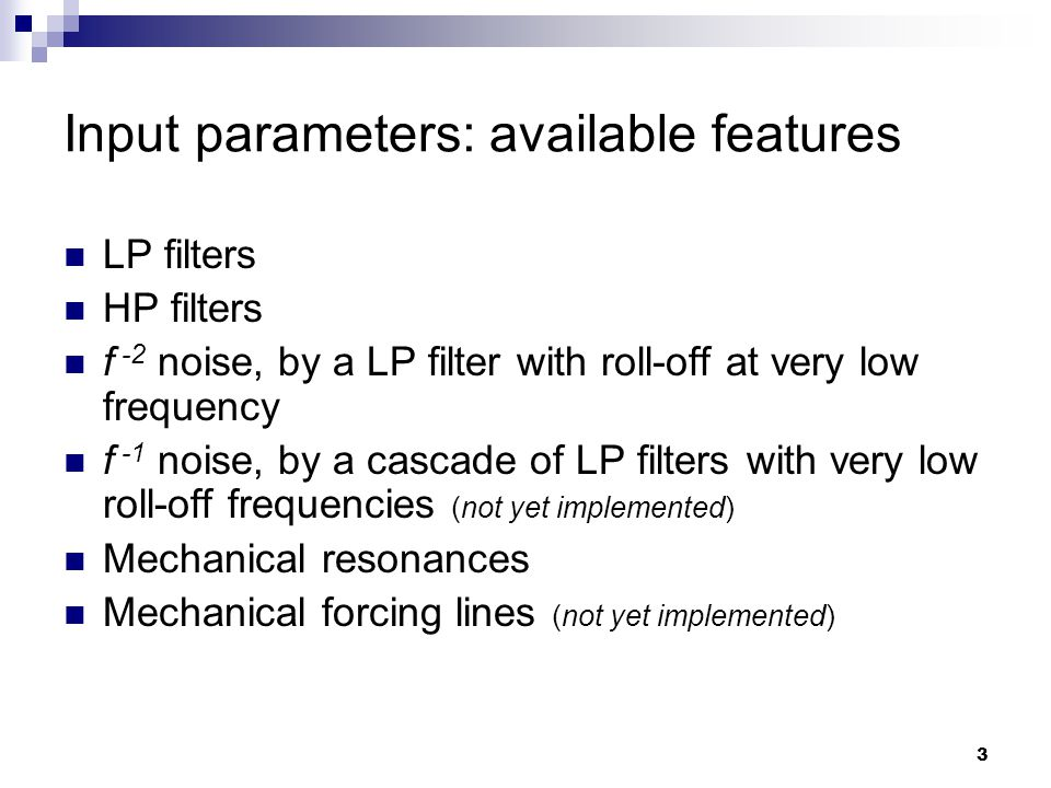 3 Input parameters: available features LP filters HP filters f -2 noise, by a LP filter with roll-off at very low frequency f -1 noise, by a cascade of LP filters with very low roll-off frequencies (not yet implemented) Mechanical resonances Mechanical forcing lines (not yet implemented)