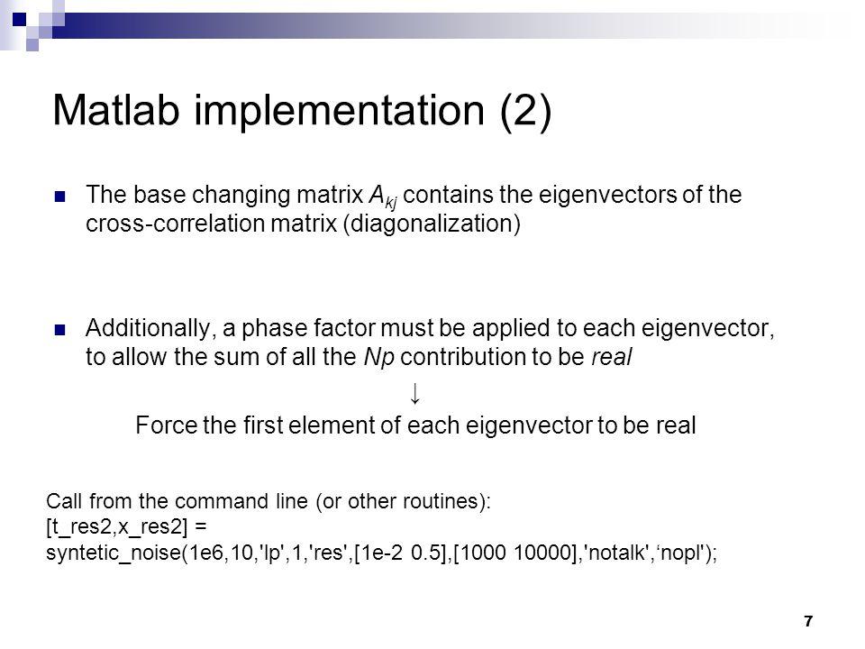 7 Matlab implementation (2) The base changing matrix A kj contains the eigenvectors of the cross-correlation matrix (diagonalization) Additionally, a