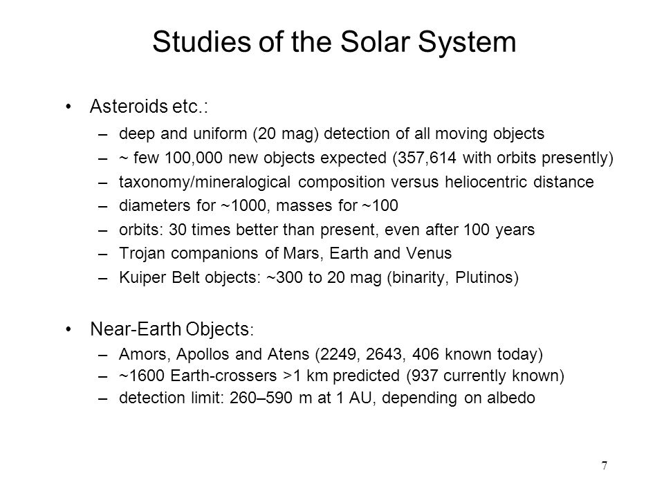 7 Asteroids etc.: –deep and uniform (20 mag) detection of all moving objects –~ few 100,000 new objects expected (357,614 with orbits presently) –taxonomy/mineralogical composition versus heliocentric distance –diameters for ~1000, masses for ~100 –orbits: 30 times better than present, even after 100 years –Trojan companions of Mars, Earth and Venus –Kuiper Belt objects: ~300 to 20 mag (binarity, Plutinos) Near-Earth Objects : –Amors, Apollos and Atens (2249, 2643, 406 known today) –~1600 Earth-crossers >1 km predicted (937 currently known) –detection limit: 260–590 m at 1 AU, depending on albedo Studies of the Solar System