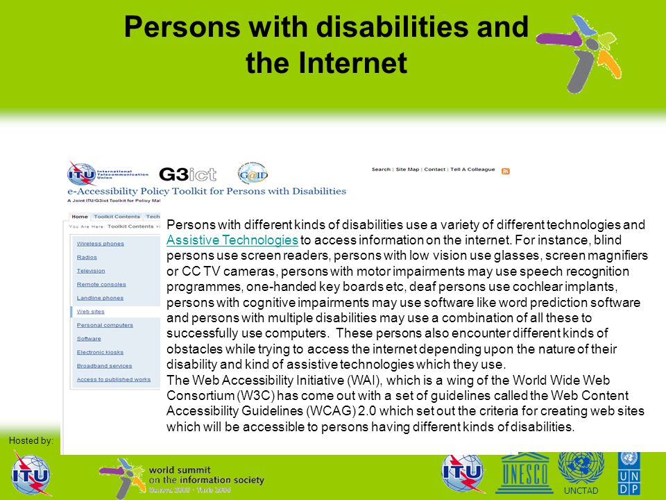 Organised by: Hosted by:WSIS Process UNCTAD Persons with disabilities and the Internet Persons with different kinds of disabilities use a variety of d