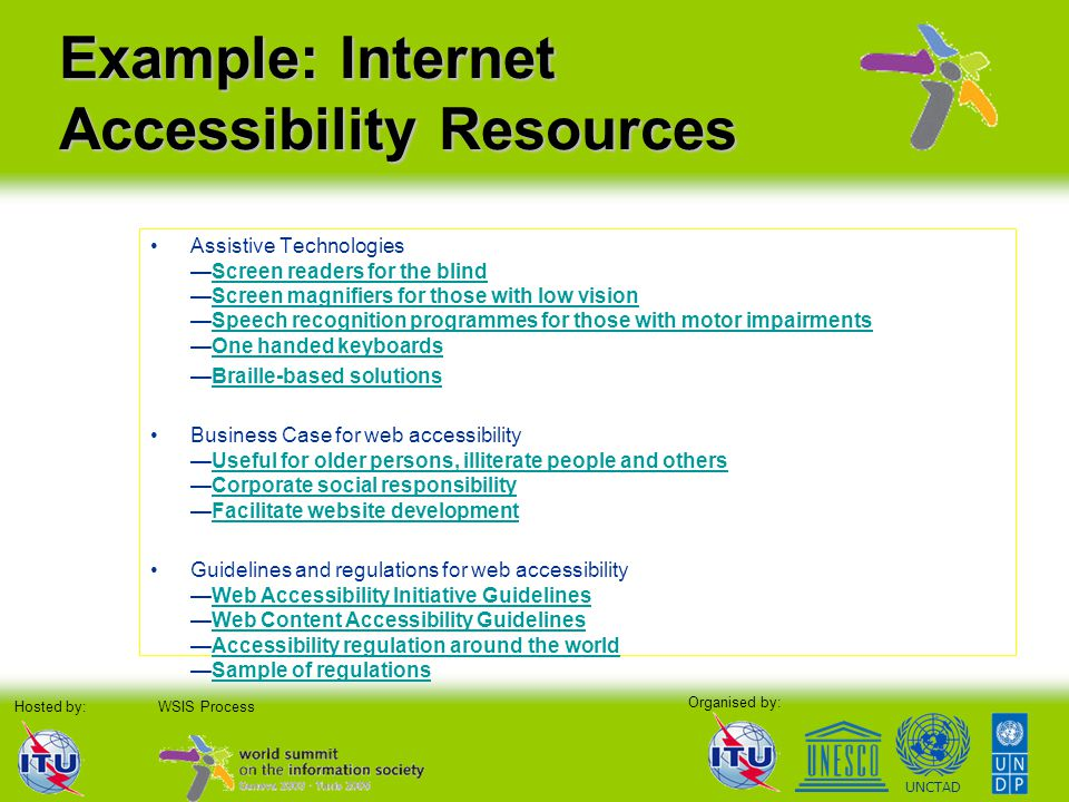Organised by: Hosted by:WSIS Process UNCTAD Example: Internet Accessibility Resources Assistive Technologies —Screen readers for the blind —Screen mag