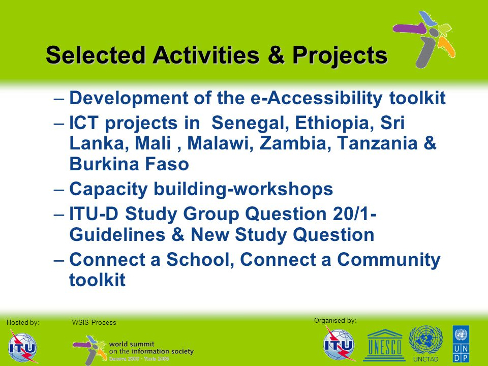Organised by: Hosted by:WSIS Process UNCTAD –Development of the e-Accessibility toolkit –ICT projects in Senegal, Ethiopia, Sri Lanka, Mali, Malawi, Zambia, Tanzania & Burkina Faso –Capacity building-workshops –ITU-D Study Group Question 20/1- Guidelines & New Study Question –Connect a School, Connect a Community toolkit Selected Activities & Projects