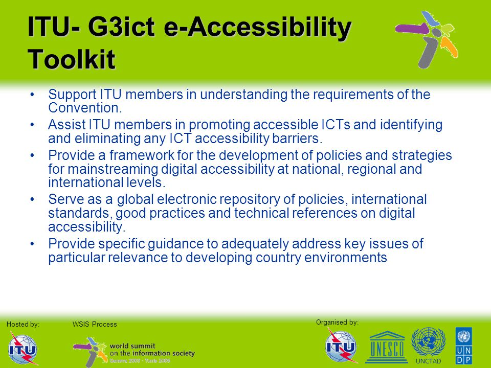 Organised by: Hosted by:WSIS Process UNCTAD ITU- G3ict e-Accessibility Toolkit Support ITU members in understanding the requirements of the Convention