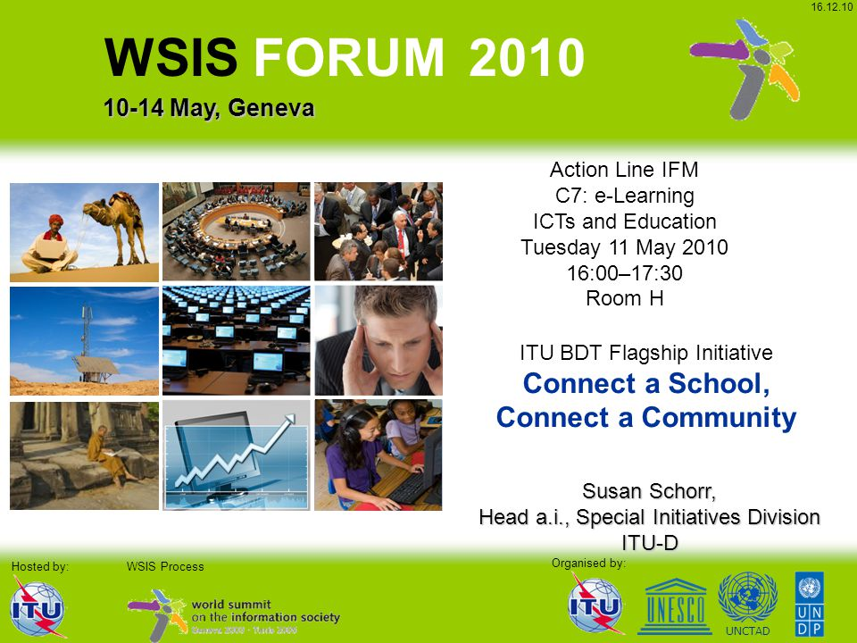 UNCTAD Organised by: WSIS Process WSIS FORUM 2010 10-14 May, Geneva Hosted by: 16.12.10 Action Line IFM C7: e-Learning ICTs and Education Tuesday 11 May 2010 16:00–17:30 Room H Susan Schorr, Head a.i., Special Initiatives Division ITU-D ITU BDT Flagship Initiative Connect a School, Connect a Community